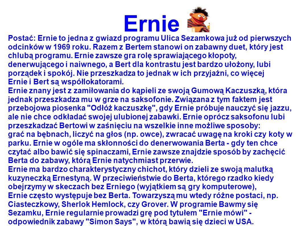 Ernie Postać: Ernie to jedna z gwiazd programu Ulica Sezamkowa już od pierwszych odcinków w 1969 roku. Razem z Bertem stanowi on zabawny duet, który j