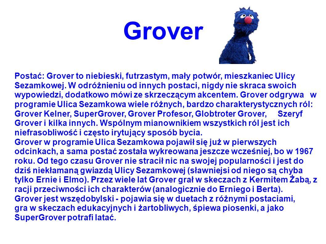 Grover Postać: Grover to niebieski, futrzastym, mały potwór, mieszkaniec Ulicy Sezamkowej. W odróżnieniu od innych postaci, nigdy nie skraca swoich wy