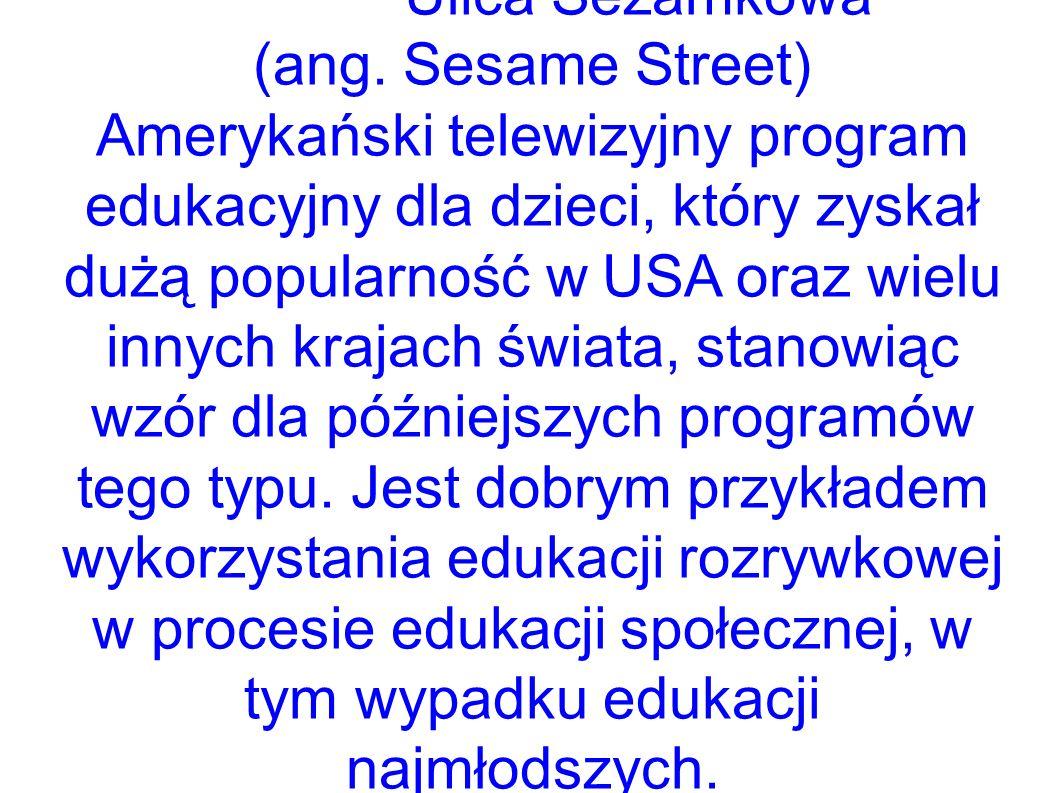 Ulica Sezamkowa (ang. Sesame Street) Amerykański telewizyjny program edukacyjny dla dzieci, który zyskał dużą popularność w USA oraz wielu innych kraj