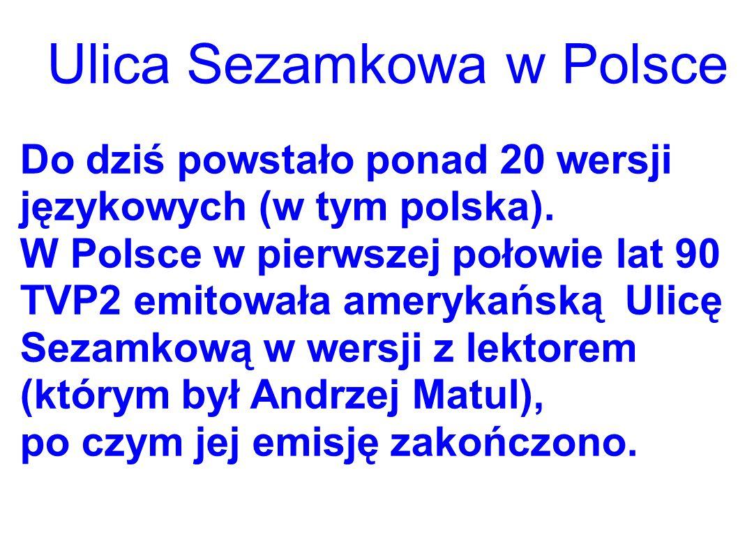 Ulica Sezamkowa w Polsce Do dziś powstało ponad 20 wersji językowych (w tym polska). W Polsce w pierwszej połowie lat 90 TVP2 emitowała amerykańską Ul