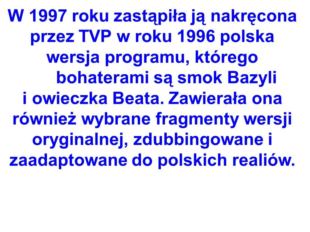 W 1997 roku zastąpiła ją nakręcona przez TVP w roku 1996 polska wersja programu, którego bohaterami są smok Bazyli i owieczka Beata.