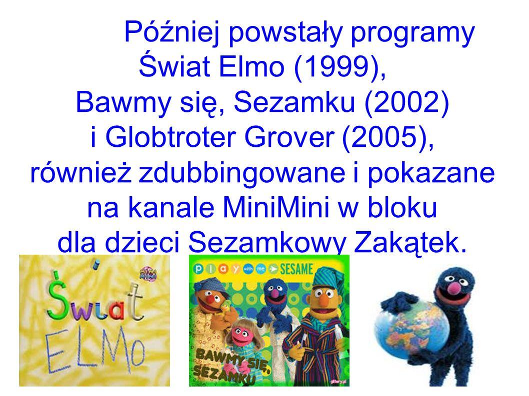 Później powstały programy Świat Elmo (1999), Bawmy się, Sezamku (2002) i Globtroter Grover (2005), również zdubbingowane i pokazane na kanale MiniMini