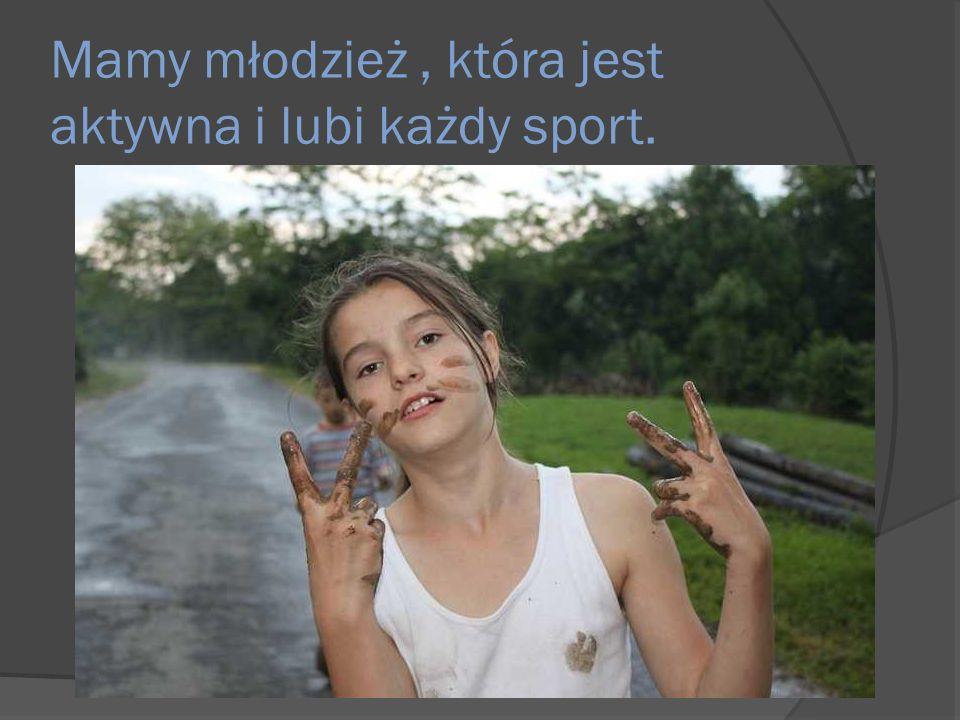 Mamy młodzież, która jest aktywna i lubi każdy sport.