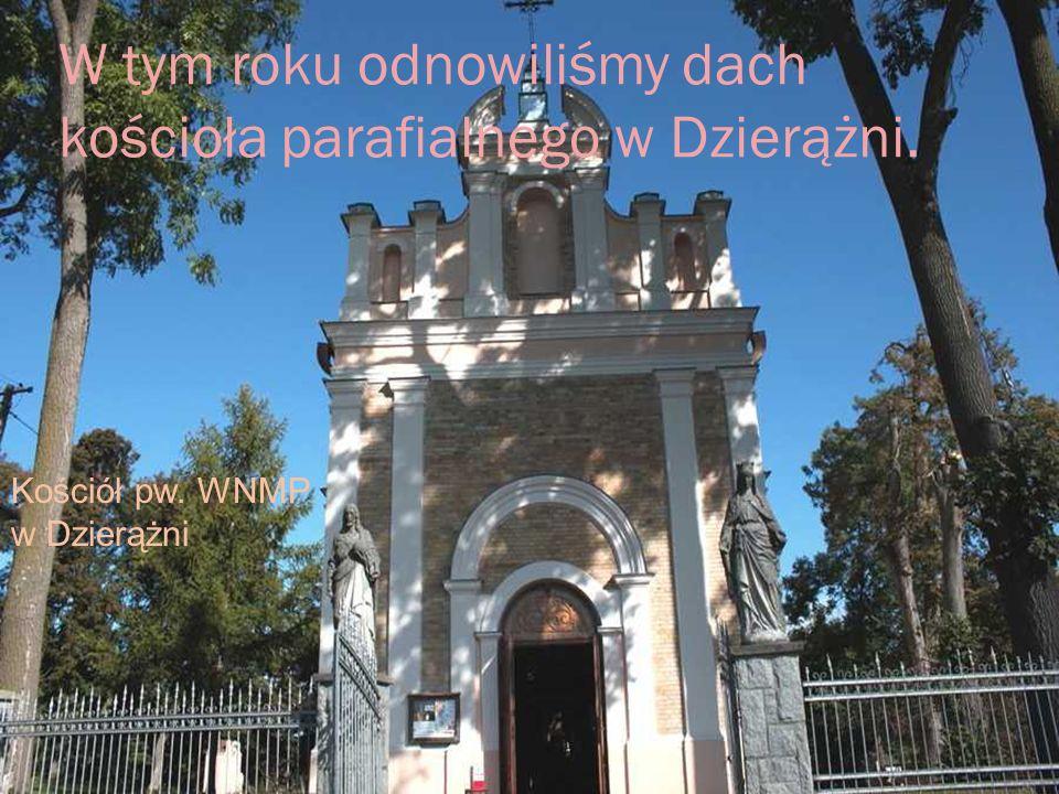 W tym roku odnowiliśmy dach kościoła parafialnego w Dzierążni. Kościół pw. WNMP w Dzierążni