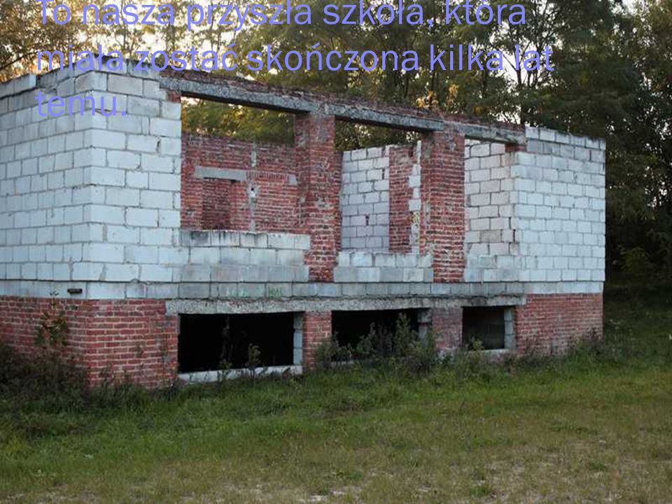 To nasza przyszła szkoła, która miała zostać skończona kilka lat temu.