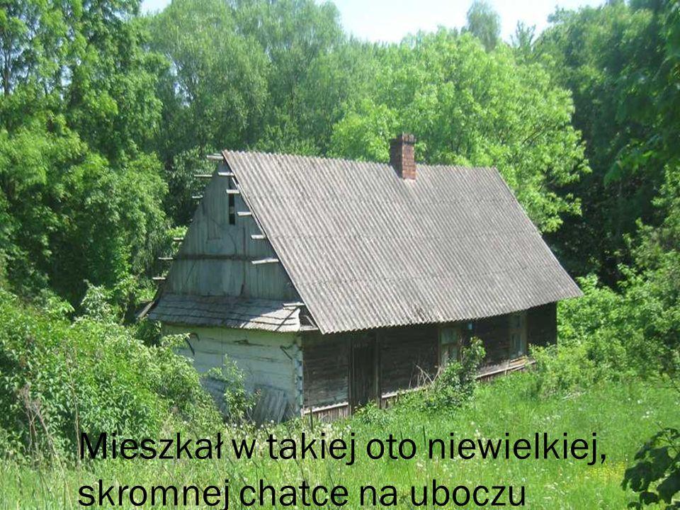 Mieszkał w takiej oto niewielkiej, skromnej chatce na uboczu