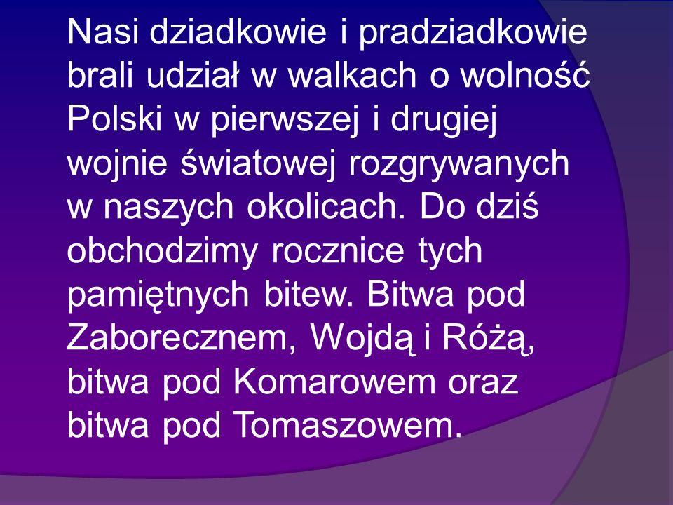 Nasi dziadkowie i pradziadkowie brali udział w walkach o wolność Polski w pierwszej i drugiej wojnie światowej rozgrywanych w naszych okolicach.