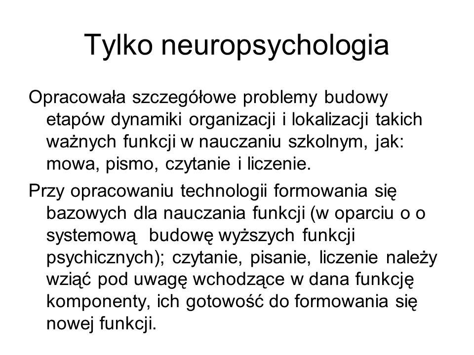 Tylko neuropsychologia Opracowała szczegółowe problemy budowy etapów dynamiki organizacji i lokalizacji takich ważnych funkcji w nauczaniu szkolnym, jak: mowa, pismo, czytanie i liczenie.