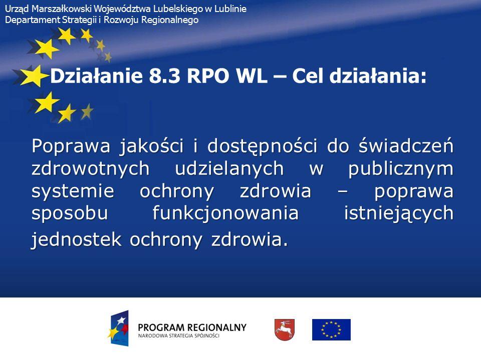 Urząd Marszałkowski Województwa Lubelskiego w Lublinie Departament Strategii i Rozwoju Regionalnego Działanie 8.3 RPO WL – Dofinansowanie uzyskają projekty realizowane w: Działanie 8.3 RPO WL – Dofinansowanie uzyskają projekty realizowane w:  szpitalach (w ramach istniejących oddziałów szpitalnych i pracowni (np.