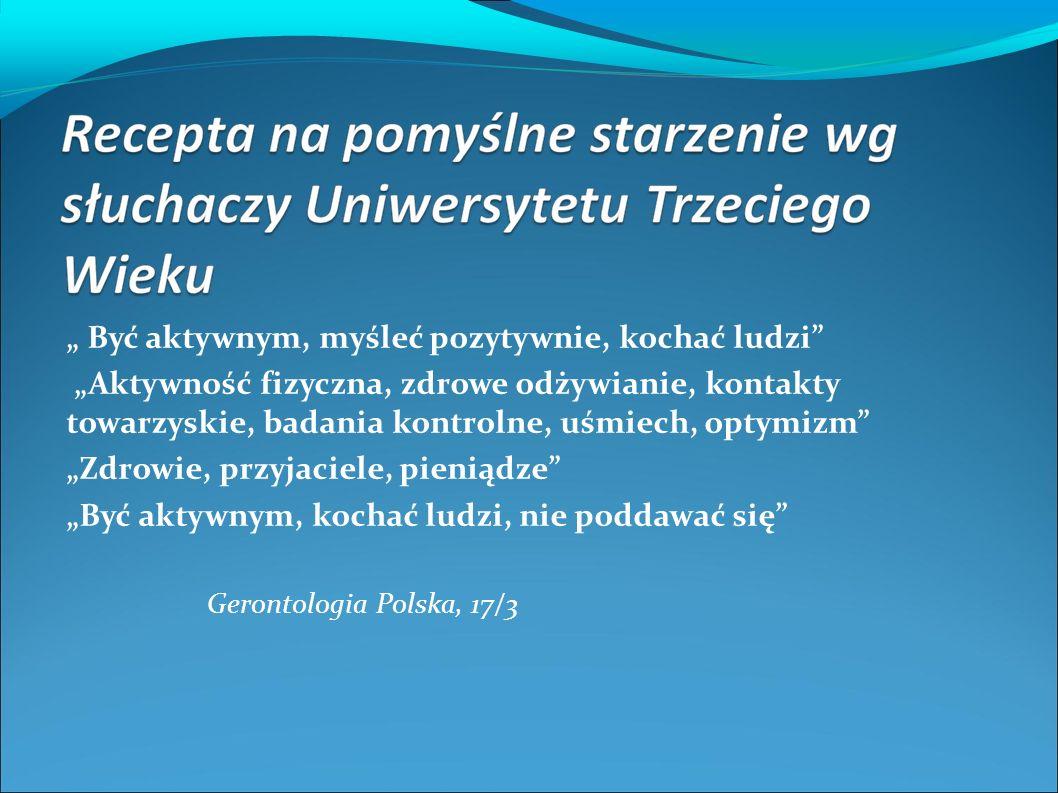 """"""" Być aktywnym, myśleć pozytywnie, kochać ludzi """"Aktywność fizyczna, zdrowe odżywianie, kontakty towarzyskie, badania kontrolne, uśmiech, optymizm """"Zdrowie, przyjaciele, pieniądze """"Być aktywnym, kochać ludzi, nie poddawać się Gerontologia Polska, 17/3"""