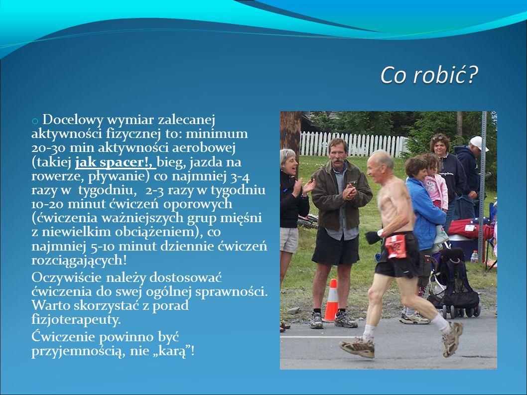 o Docelowy wymiar zalecanej aktywności fizycznej to: minimum 20-30 min aktywności aerobowej (takiej jak spacer!, bieg, jazda na rowerze, pływanie) co najmniej 3-4 razy w tygodniu, 2-3 razy w tygodniu 10-20 minut ćwiczeń oporowych (ćwiczenia ważniejszych grup mięśni z niewielkim obciążeniem), co najmniej 5-10 minut dziennie ćwiczeń rozciągających.