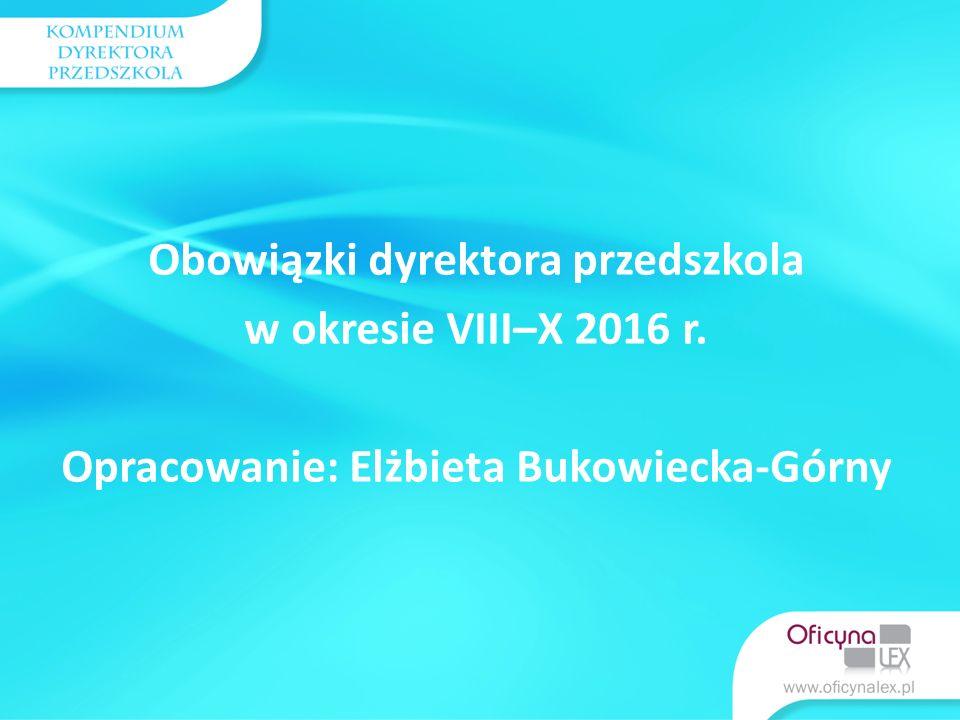Obowiązki dyrektora przedszkola w okresie VIII–X 2016 r. Opracowanie: Elżbieta Bukowiecka-Górny