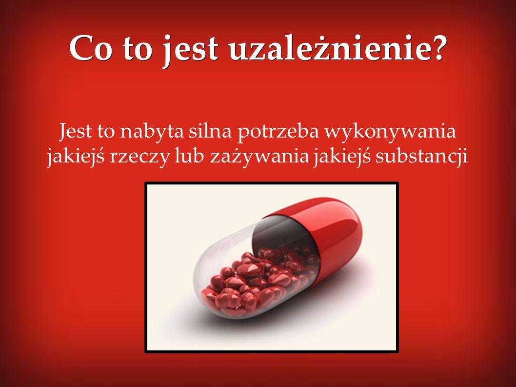 Jest to nabyta silna potrzeba wykonywania jakiejś rzeczy lub zażywania jakiejś substancji Co to jest uzależnienie?