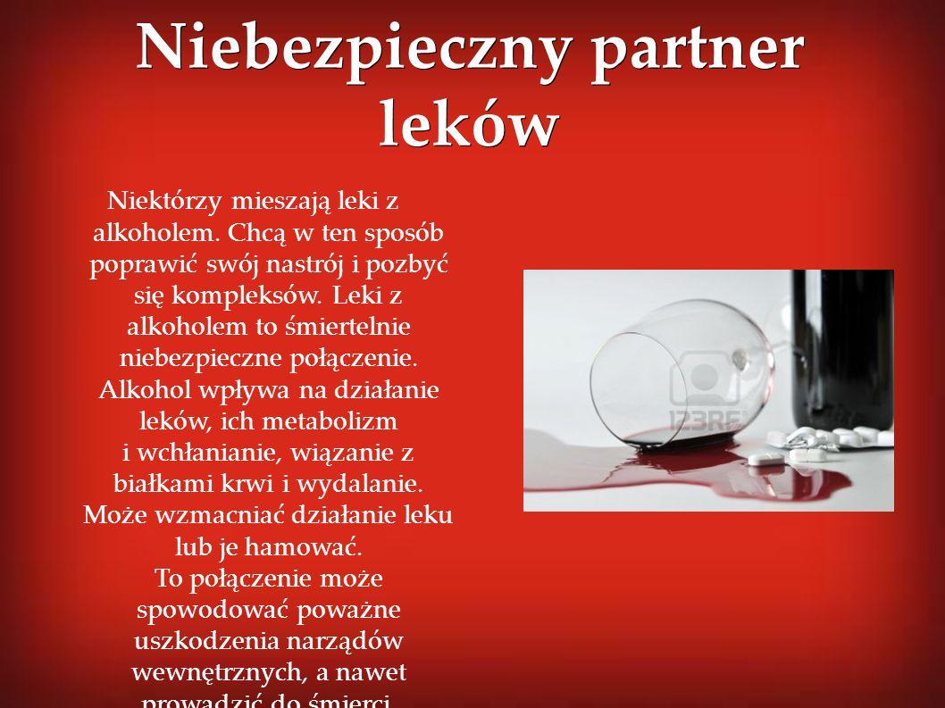 Niebezpieczny partner leków Niektórzy mieszają leki z alkoholem. Chcą w ten sposób poprawić swój nastrój i pozbyć się kompleksów. Leki z alkoholem to