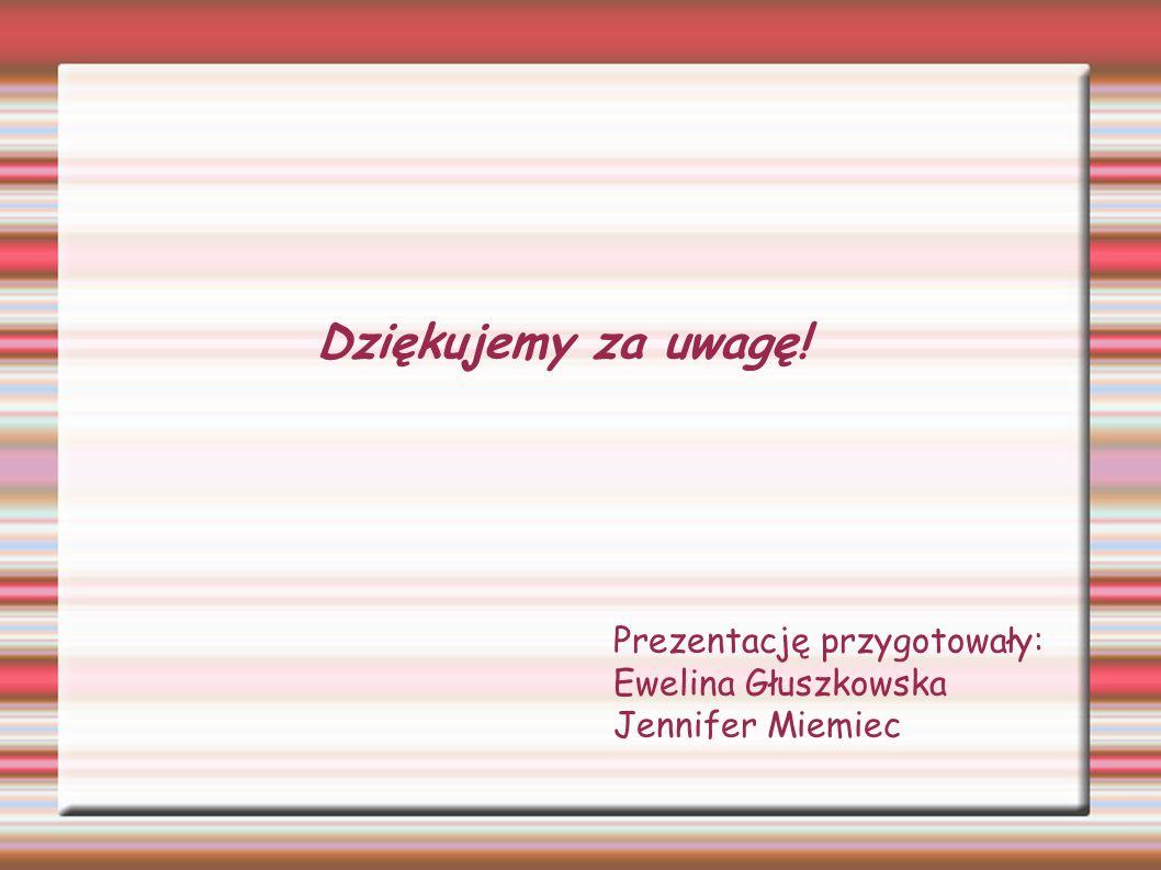 Dziękujemy za uwagę! Prezentację przygotowały: Ewelina Głuszkowska Jennifer Miemiec