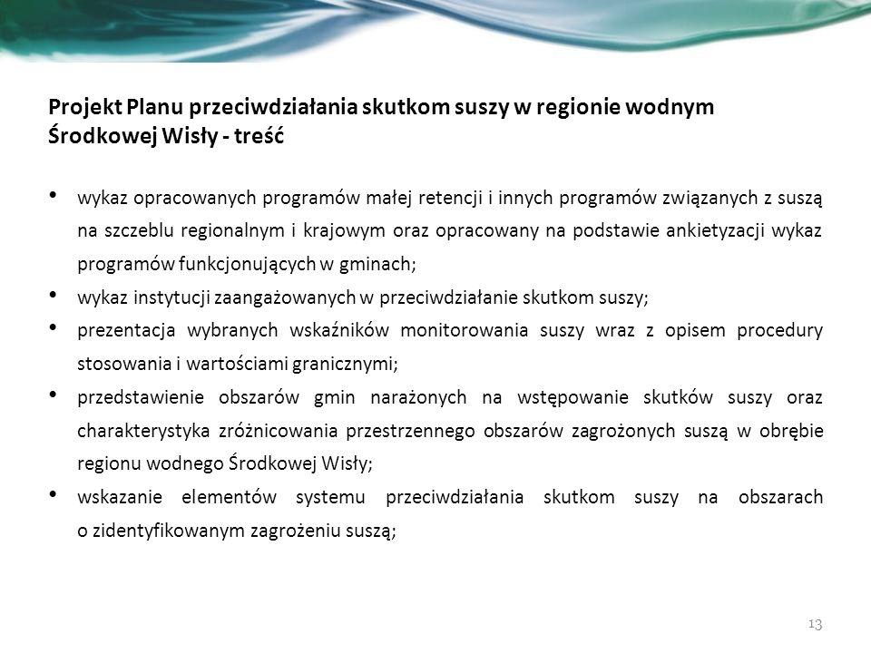 Projekt Planu przeciwdziałania skutkom suszy w regionie wodnym Środkowej Wisły - treść wykaz opracowanych programów małej retencji i innych programów związanych z suszą na szczeblu regionalnym i krajowym oraz opracowany na podstawie ankietyzacji wykaz programów funkcjonujących w gminach; wykaz instytucji zaangażowanych w przeciwdziałanie skutkom suszy; prezentacja wybranych wskaźników monitorowania suszy wraz z opisem procedury stosowania i wartościami granicznymi; przedstawienie obszarów gmin narażonych na wstępowanie skutków suszy oraz charakterystyka zróżnicowania przestrzennego obszarów zagrożonych suszą w obrębie regionu wodnego Środkowej Wisły; wskazanie elementów systemu przeciwdziałania skutkom suszy na obszarach o zidentyfikowanym zagrożeniu suszą; 13