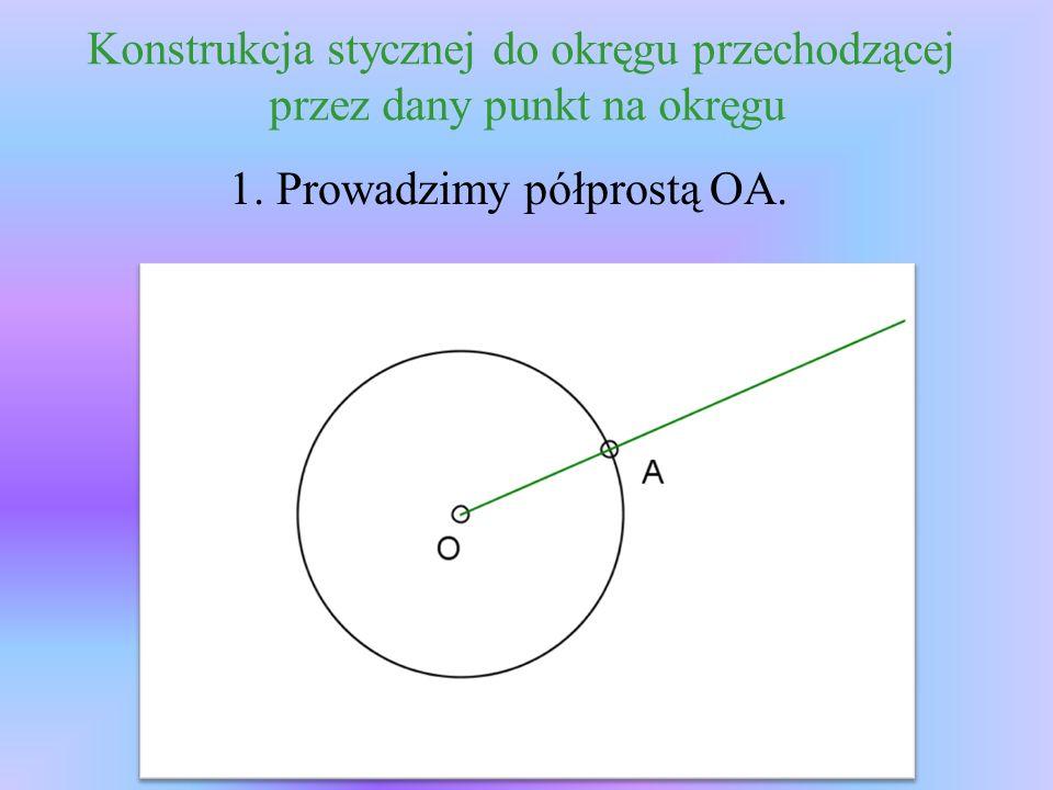 Konstrukcja stycznej do okręgu przechodzącej przez dany punkt na okręgu 1. Prowadzimy półprostą OA.