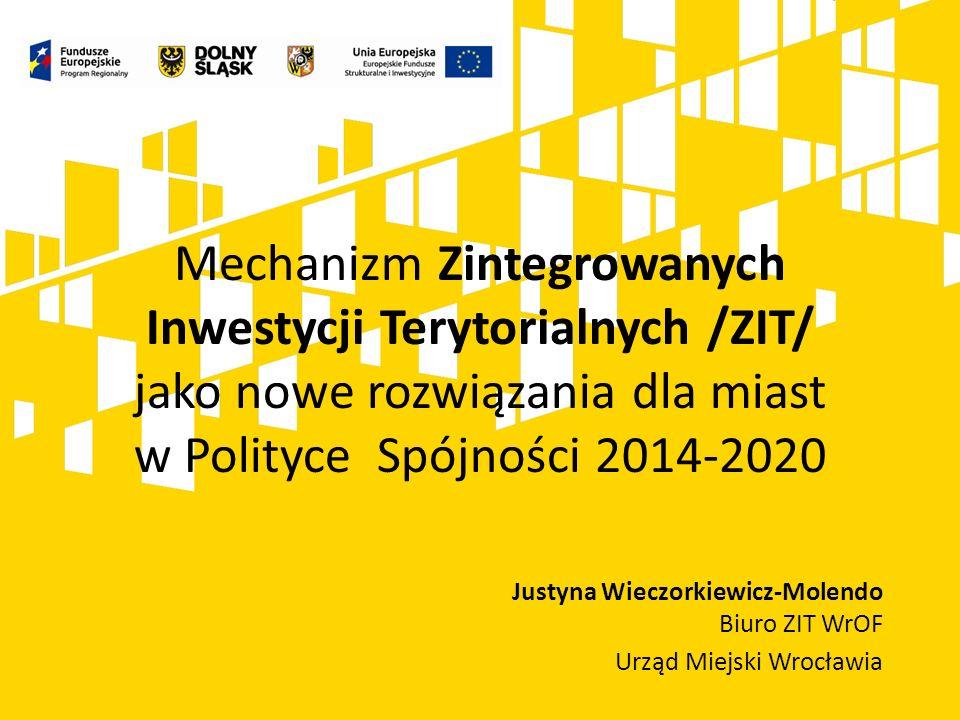 Justyna Wieczorkiewicz-Molendo Biuro ZIT WrOF Urząd Miejski Wrocławia Mechanizm Zintegrowanych Inwestycji Terytorialnych /ZIT/ jako nowe rozwiązania d