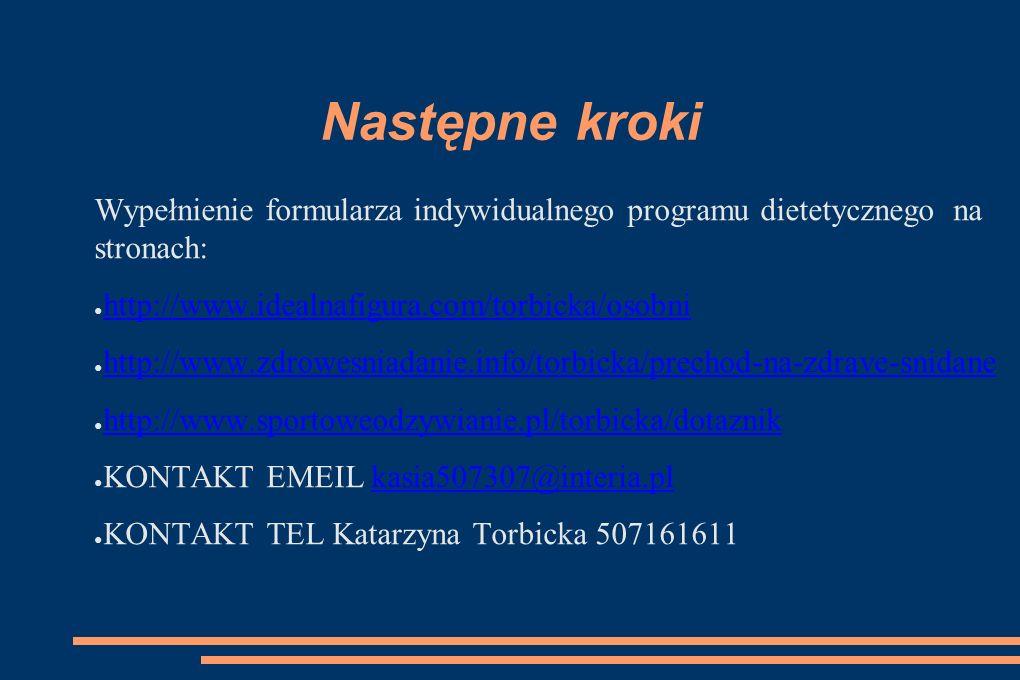 Następne kroki Wypełnienie formularza indywidualnego programu dietetycznego na stronach: ● http://www.idealnafigura.com/torbicka/osobni http://www.idealnafigura.com/torbicka/osobni ● http://www.zdrowesniadanie.info/torbicka/prechod-na-zdrave-snidane http://www.zdrowesniadanie.info/torbicka/prechod-na-zdrave-snidane ● http://www.sportoweodzywianie.pl/torbicka/dotaznik http://www.sportoweodzywianie.pl/torbicka/dotaznik ● KONTAKT EMEIL kasia507307@interia.plkasia507307@interia.pl ● KONTAKT TEL Katarzyna Torbicka 507161611
