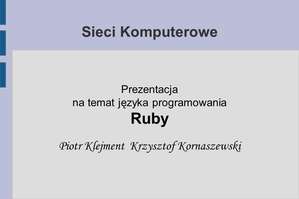 Sieci Komputerowe Prezentacja na temat języka programowania Ruby Piotr Klejment Krzysztof Kornaszewski