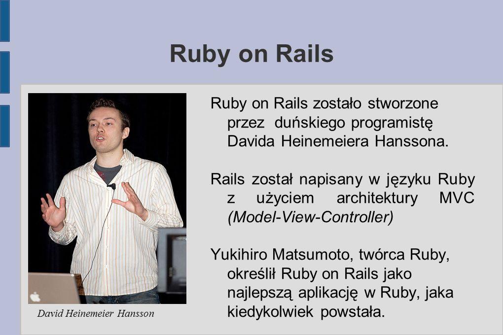 Ruby on Rails Ruby on Rails zostało stworzone przez duńskiego programistę Davida Heinemeiera Hanssona.