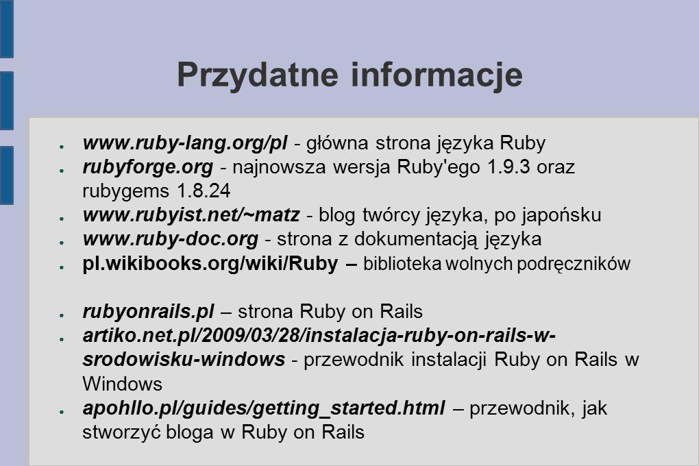 Przydatne informacje ● www.ruby-lang.org/pl - główna strona języka Ruby ● rubyforge.org - najnowsza wersja Ruby ego 1.9.3 oraz rubygems 1.8.24 ● www.rubyist.net/~matz - blog twórcy języka, po japońsku ● www.ruby-doc.org - strona z dokumentacją języka ● pl.wikibooks.org/wiki/Ruby – biblioteka wolnych podręczników ● rubyonrails.pl – strona Ruby on Rails ● artiko.net.pl/2009/03/28/instalacja-ruby-on-rails-w- srodowisku-windows - przewodnik instalacji Ruby on Rails w Windows ● apohllo.pl/guides/getting_started.html – przewodnik, jak stworzyć bloga w Ruby on Rails