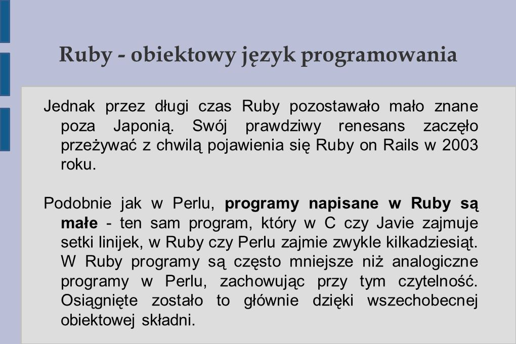 Ruby – podstawy składni #!/usr/bin/env ruby class DuzyProgram attr_accessor :nazwa # Tworzymy obiekt def initialize(nazwa = World ) @nazwa = nazwa end # Metoda witająca def przywitaj_sie if @nazwa.nil.