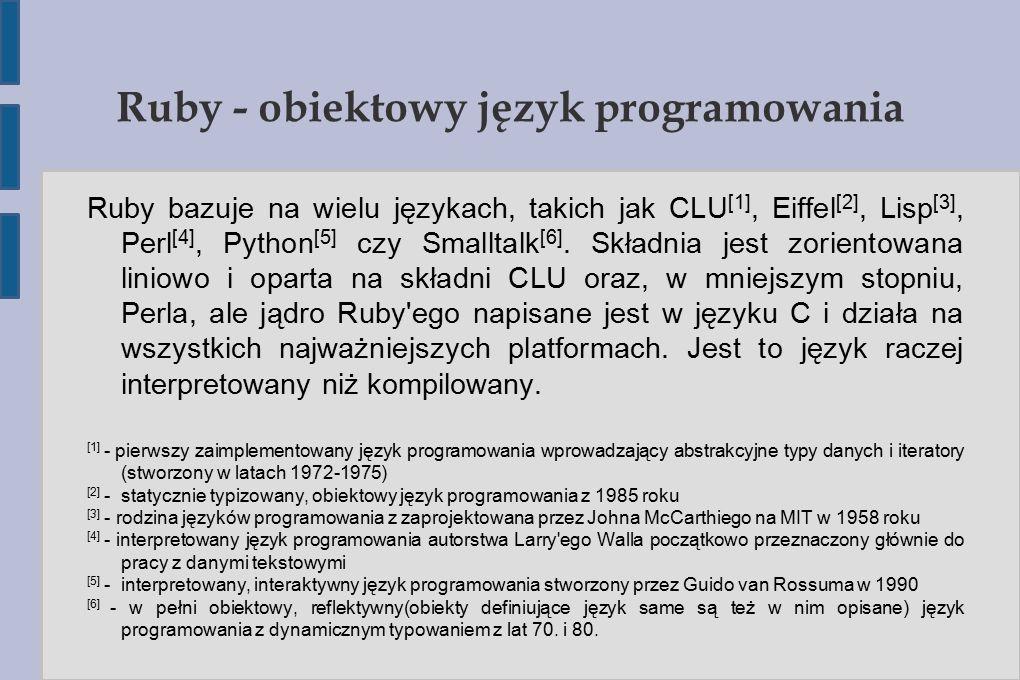 Ruby – podstawy składni # Rozdzielenie elemetów przecinkiem puts Zegnajcie #{@nazwa.join( , )}! else puts Zegnam #{@nazwa}! end if __FILE__ == $0 obiekt = DuzyProgram.new obiekt.przywitaj_sie obiekt.pozegnaj_sie ----> # Zmień imię na Ruby obiekt.nazwa = Ruby obiekt.przywitaj_sie obiekt.pozegnaj_sie # Zmień imię na tablicę imion obiekt.nazwa = [ Adam , Kwiatek , Krzysiek , Michal , Jan , Maciej ] obiekt.przywitaj_sie obiekt.pozegnaj_sie # Zmień imię na nil obiekt.nazwa = nil obiekt.przywitaj_sie obiekt.pozegnaj_sie end