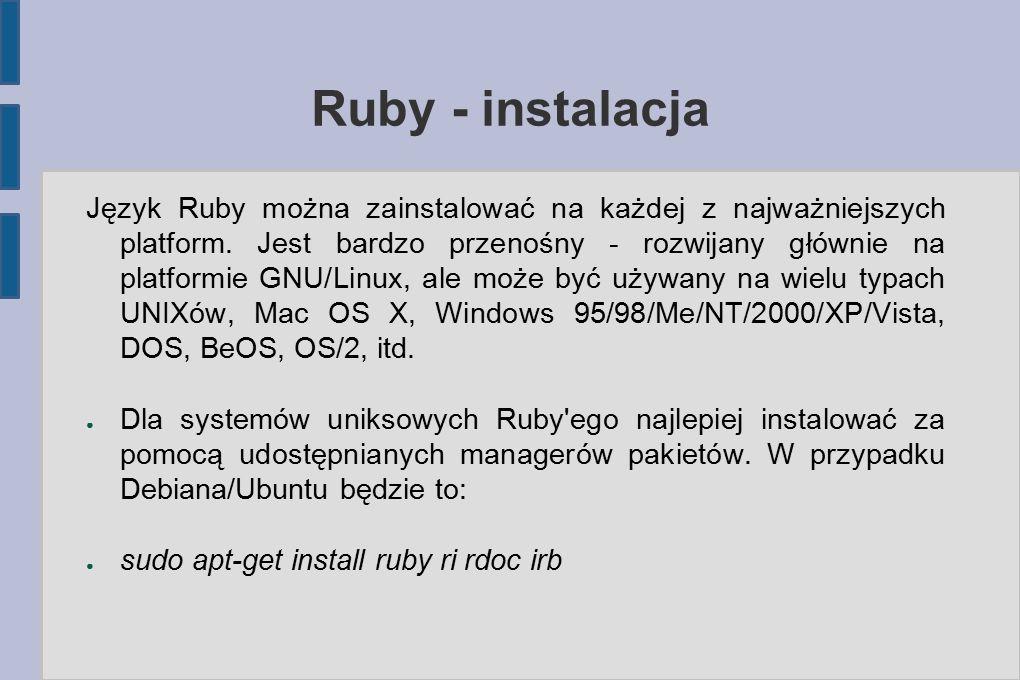 Ruby - instalacja ● Użytkownicy Ubuntu powinni dodatkowo doinstalować pakiety przydatne do późniejszej kompilacji gemów ● sudo apt-get install build-essential ruby1.9.2-dev ● Na platformie Windows istnieje kilka możliwości instalacji Ruby'ego.