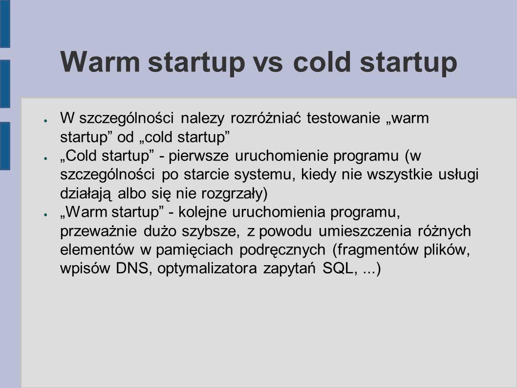 """Warm startup vs cold startup ● W szczególności nalezy rozróżniać testowanie """"warm startup od """"cold startup ● """"Cold startup - pierwsze uruchomienie programu (w szczególności po starcie systemu, kiedy nie wszystkie usługi działają albo się nie rozgrzały) ● """"Warm startup - kolejne uruchomienia programu, przeważnie dużo szybsze, z powodu umieszczenia różnych elementów w pamięciach podręcznych (fragmentów plików, wpisów DNS, optymalizatora zapytań SQL,...)"""