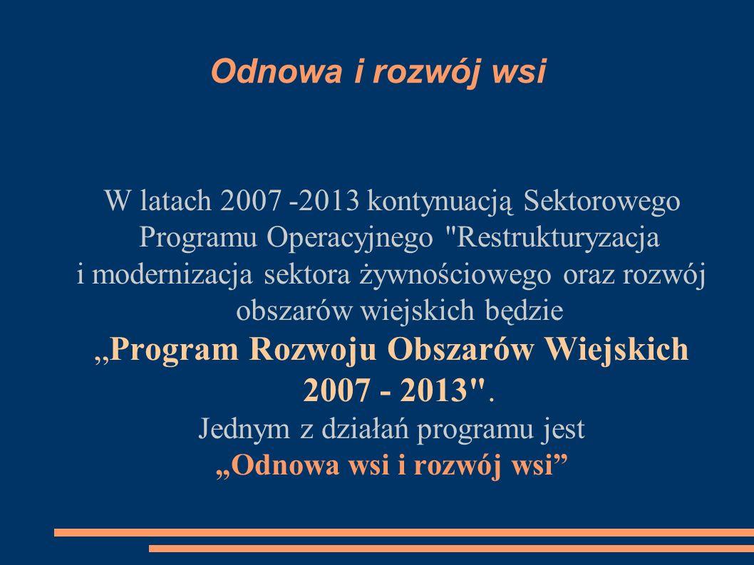 """Odnowa i rozwój wsi W latach 2007 -2013 kontynuacją Sektorowego Programu Operacyjnego Restrukturyzacja i modernizacja sektora żywnościowego oraz rozwój obszarów wiejskich będzie """"Program Rozwoju Obszarów Wiejskich 2007 - 2013 ."""