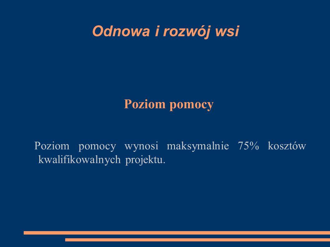 Odnowa i rozwój wsi Poziom pomocy Poziom pomocy wynosi maksymalnie 75% kosztów kwalifikowalnych projektu.