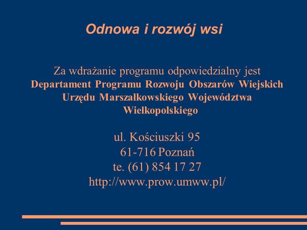 Odnowa i rozwój wsi Za wdrażanie programu odpowiedzialny jest Departament Programu Rozwoju Obszarów Wiejskich Urzędu Marszałkowskiego Województwa Wielkopolskiego ul.