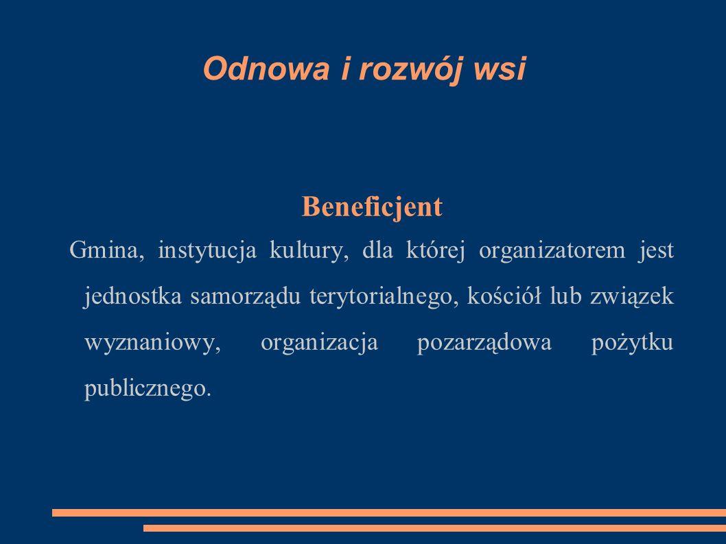 Odnowa i rozwój wsi Beneficjent Gmina, instytucja kultury, dla której organizatorem jest jednostka samorządu terytorialnego, kościół lub związek wyznaniowy, organizacja pozarządowa pożytku publicznego.
