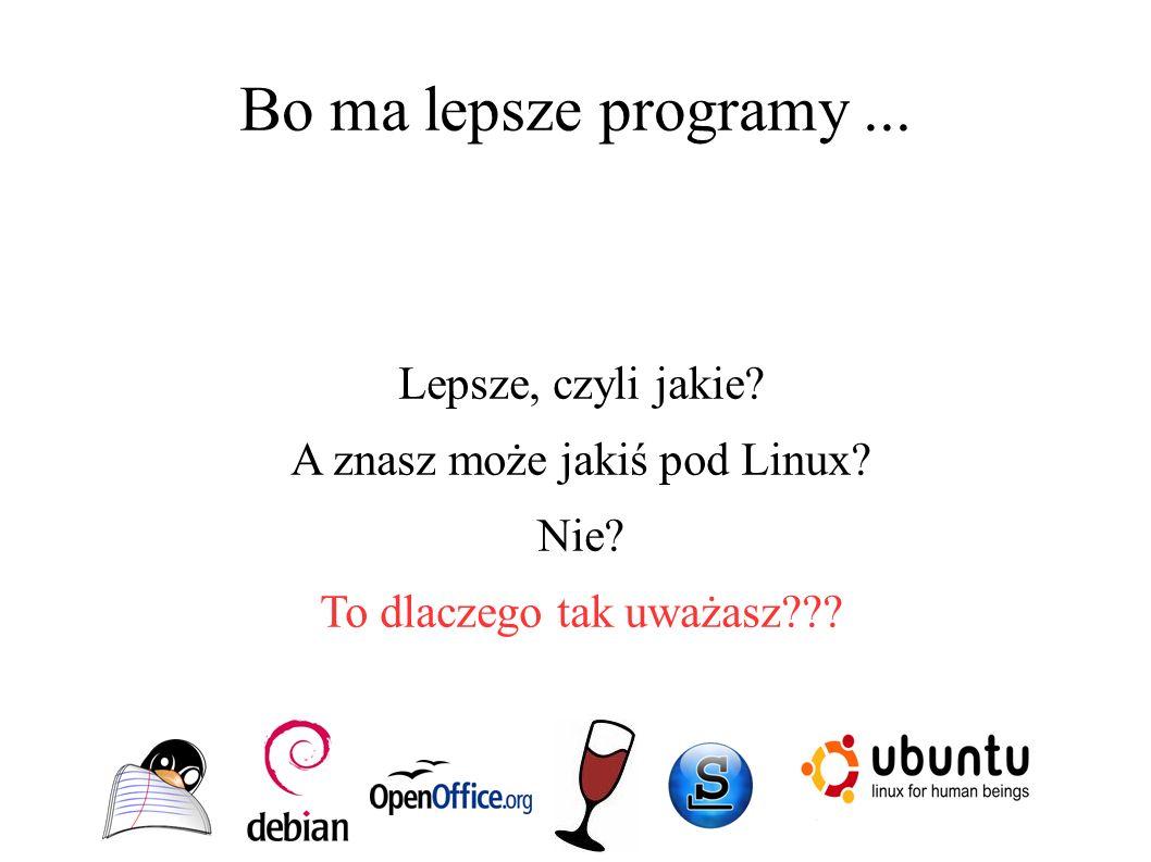 Bo ma lepsze programy... Lepsze, czyli jakie? A znasz może jakiś pod Linux? Nie? To dlaczego tak uważasz???