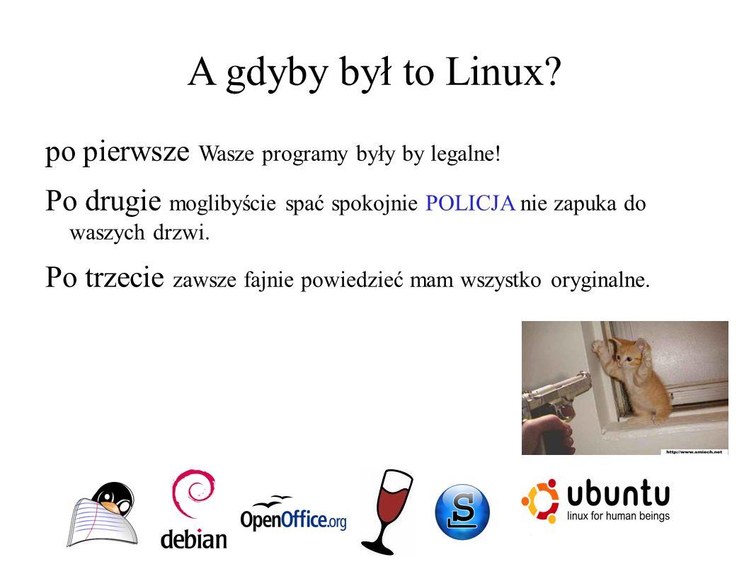 A gdyby był to Linux? po pierwsze Wasze programy były by legalne! Po drugie moglibyście spać spokojnie POLICJA nie zapuka do waszych drzwi. Po trzecie