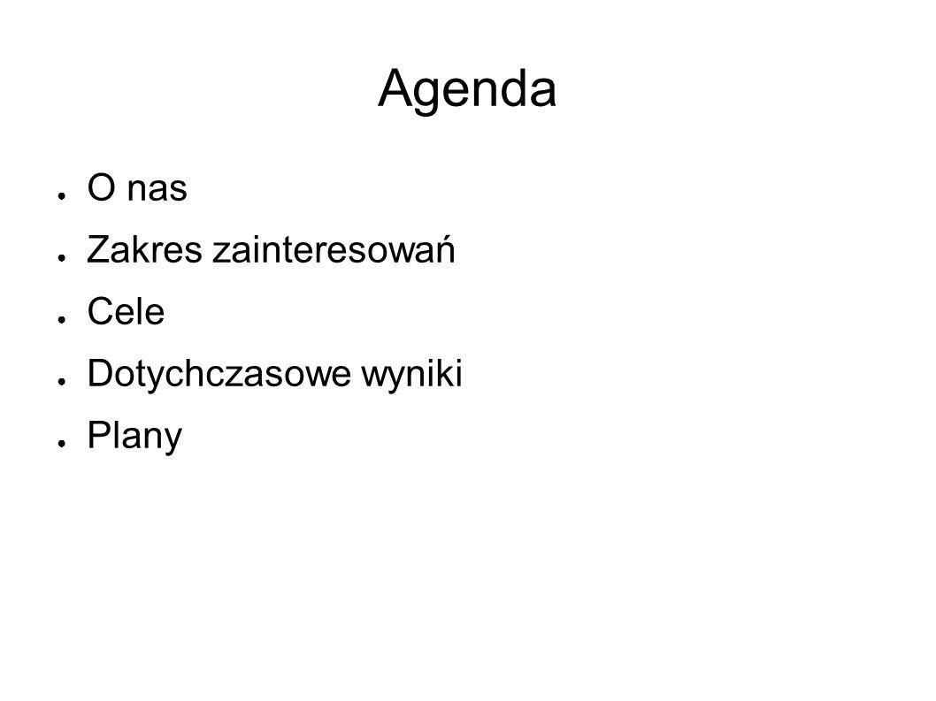 Agenda ● O nas ● Zakres zainteresowań ● Cele ● Dotychczasowe wyniki ● Plany