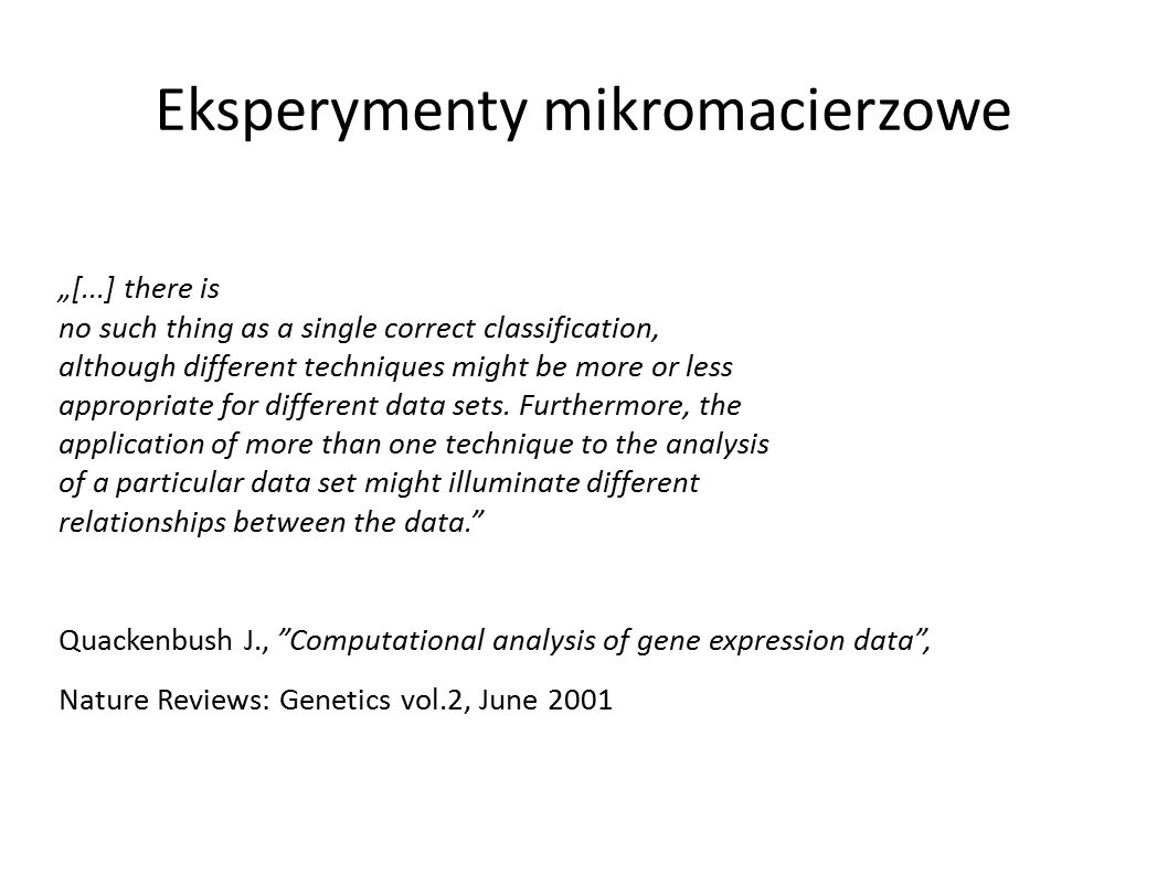 "Eksperymenty mikromacierzowe ""[...] there is no such thing as a single correct classification, although different techniques might be more or less appropriate for different data sets."