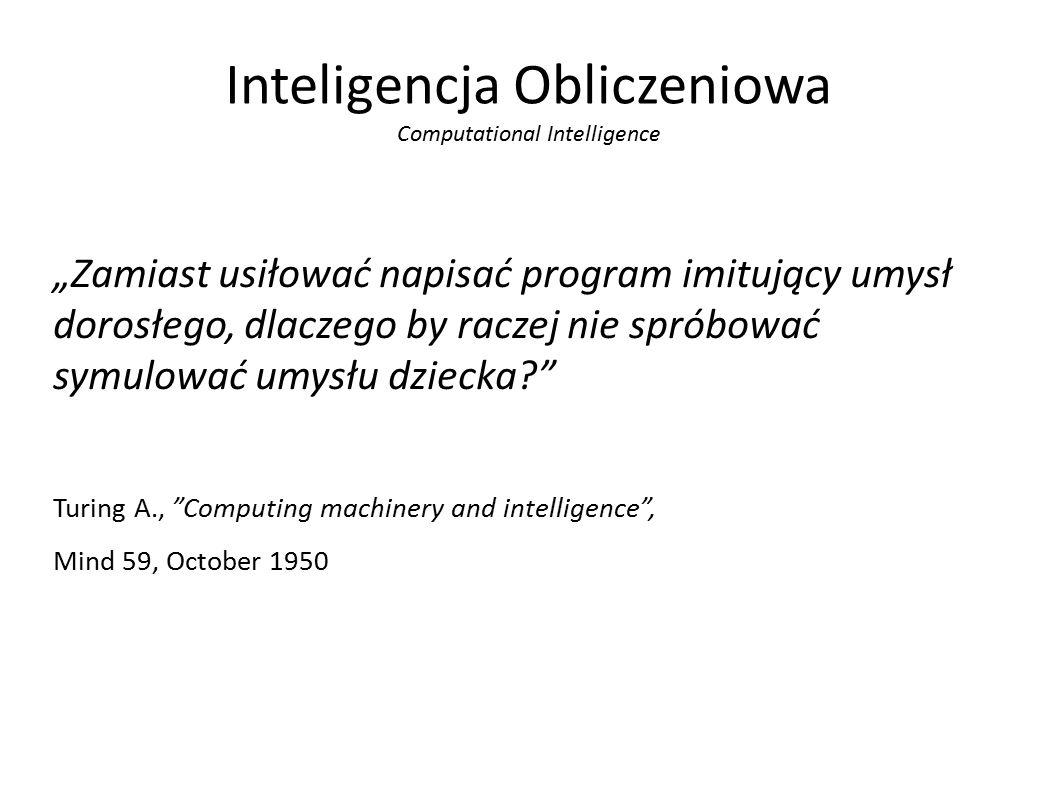 """Inteligencja Obliczeniowa Computational Intelligence """"Zamiast usiłować napisać program imitujący umysł dorosłego, dlaczego by raczej nie spróbować symulować umysłu dziecka? Turing A., Computing machinery and intelligence , Mind 59, October 1950"""