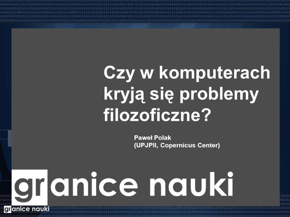 Czy w komputerach kryją się problemy filozoficzne Paweł Polak (UPJPII, Copernicus Center)