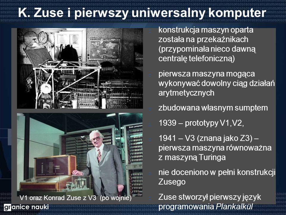 K. Zuse i pierwszy uniwersalny komputer konstrukcja maszyn oparta została na przekaźnikach (przypominała nieco dawną centralę telefoniczną) pierwsza m