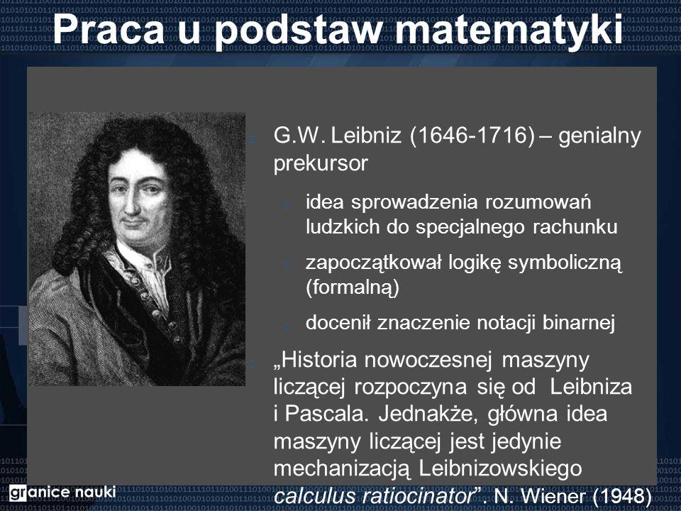 Praca u podstaw matematyki G.W. Leibniz (1646-1716) – genialny prekursor idea sprowadzenia rozumowań ludzkich do specjalnego rachunku zapoczątkował lo