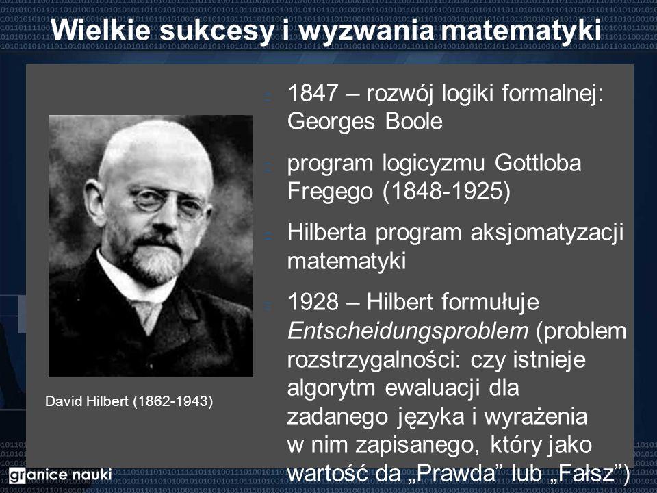"""Wielkie sukcesy i wyzwania matematyki 1847 – rozwój logiki formalnej: Georges Boole program logicyzmu Gottloba Fregego (1848-1925) Hilberta program aksjomatyzacji matematyki 1928 – Hilbert formułuje Entscheidungsproblem (problem rozstrzygalności: czy istnieje algorytm ewaluacji dla zadanego języka i wyrażenia w nim zapisanego, który jako wartość da """"Prawda lub """"Fałsz ) David Hilbert (1862-1943)"""