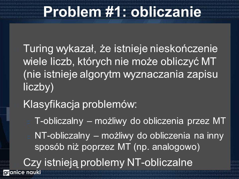 Problem #1: obliczanie Turing wykazał, że istnieje nieskończenie wiele liczb, których nie może obliczyć MT (nie istnieje algorytm wyznaczania zapisu liczby) Klasyfikacja problemów: T-obliczalny – możliwy do obliczenia przez MT NT-obliczalny – możliwy do obliczenia na inny sposób niż poprzez MT (np.