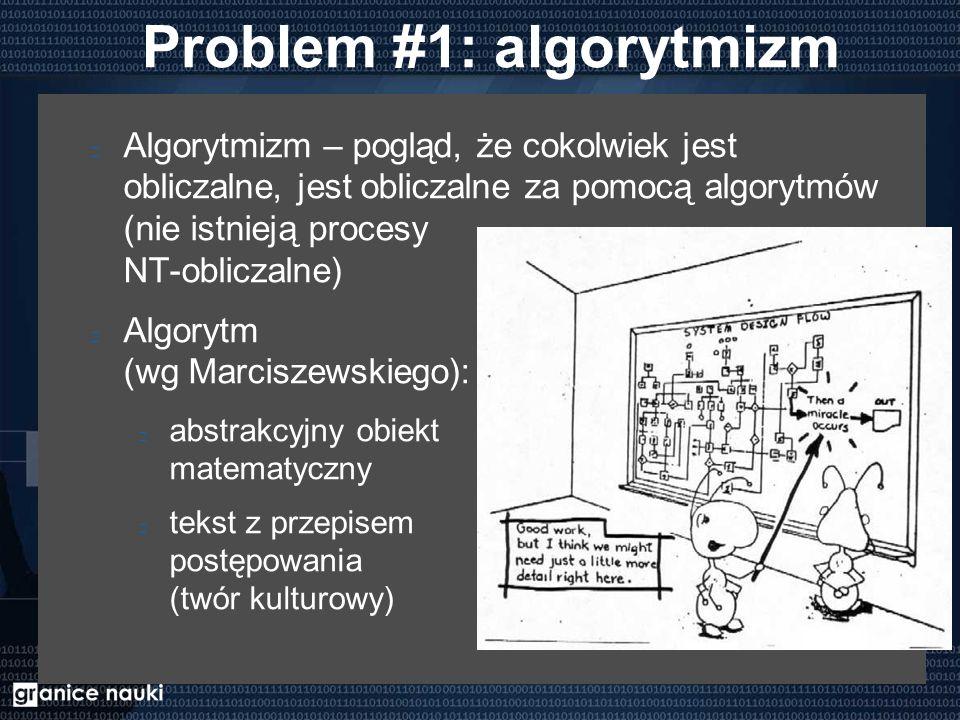 Problem #1: algorytmizm Algorytmizm – pogląd, że cokolwiek jest obliczalne, jest obliczalne za pomocą algorytmów (nie istnieją procesy NT-obliczalne) Algorytm (wg Marciszewskiego): abstrakcyjny obiekt matematyczny tekst z przepisem postępowania (twór kulturowy)