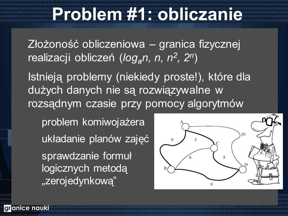 """Problem #1: obliczanie Złożoność obliczeniowa – granica fizycznej realizacji obliczeń (log a n, n, n 2, 2 n ) Istnieją problemy (niekiedy proste!), które dla dużych danych nie są rozwiązywalne w rozsądnym czasie przy pomocy algorytmów problem komiwojażera układanie planów zajęć sprawdzanie formuł logicznych metodą """"zerojedynkową"""