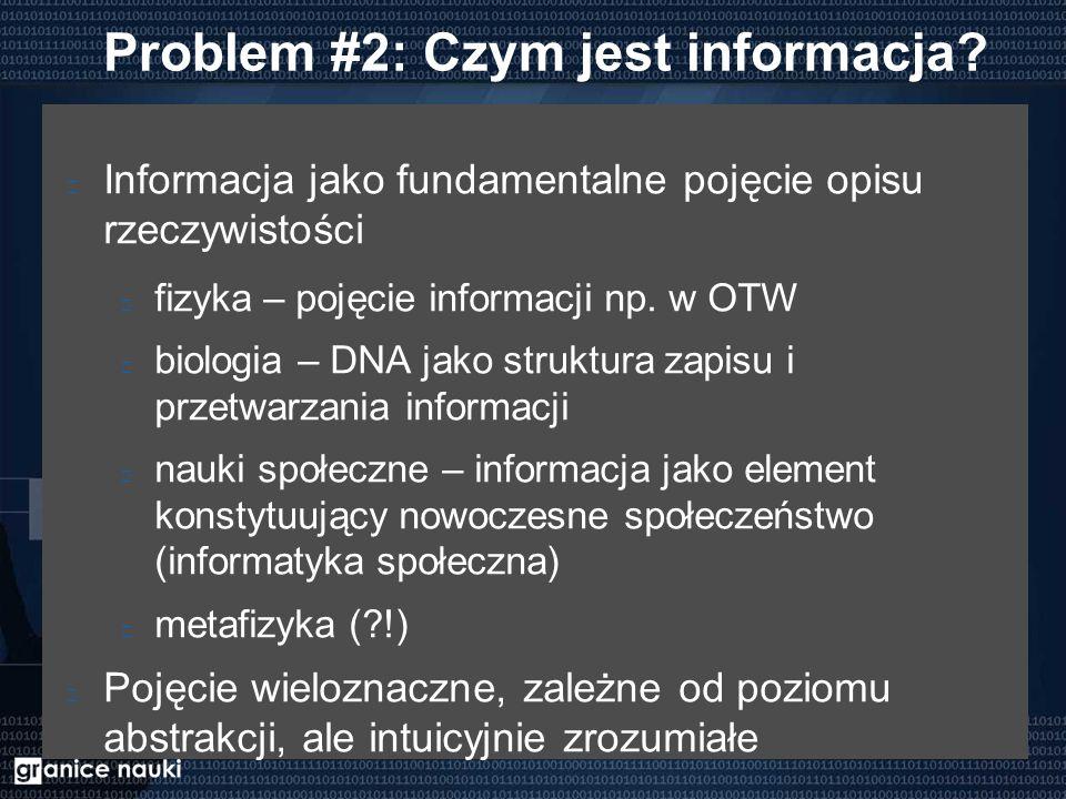 Problem #2: Czym jest informacja? Informacja jako fundamentalne pojęcie opisu rzeczywistości fizyka – pojęcie informacji np. w OTW biologia – DNA jako