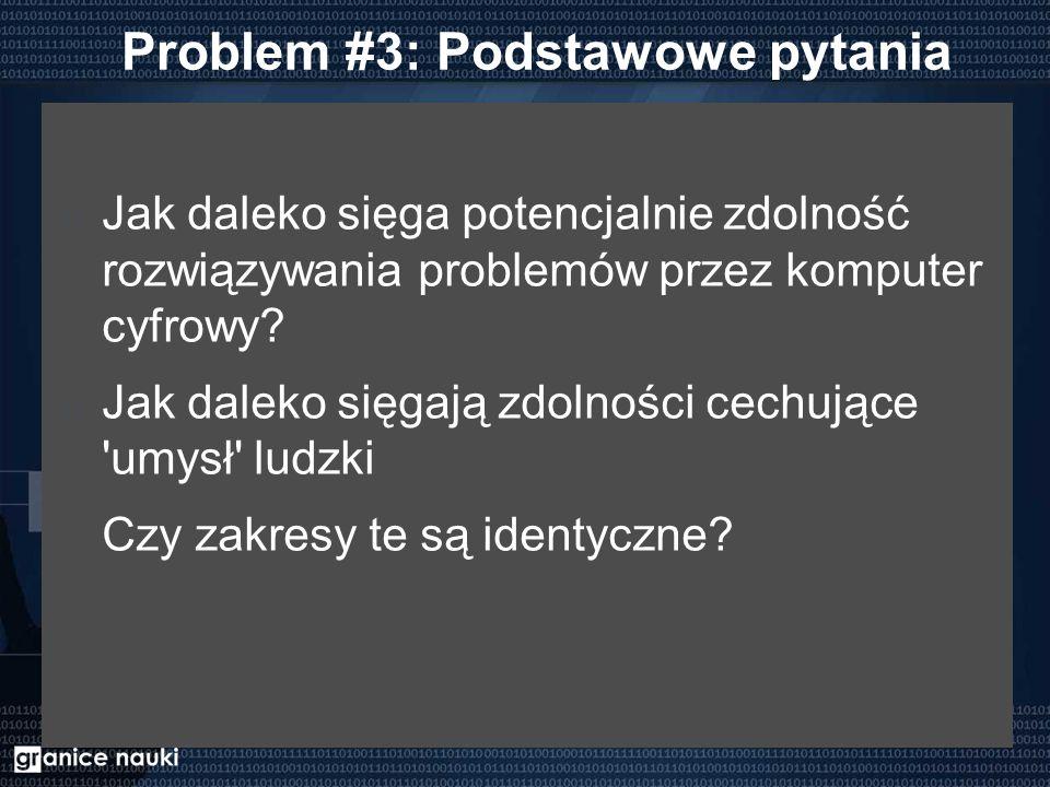 Problem #3: Podstawowe pytania Jak daleko sięga potencjalnie zdolność rozwiązywania problemów przez komputer cyfrowy? Jak daleko sięgają zdolności cec