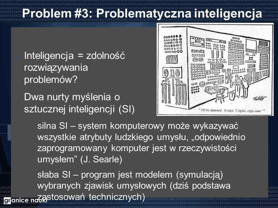 Problem #3: Problematyczna inteligencja Inteligencja = zdolność rozwiązywania problemów? Dwa nurty myślenia o sztucznej inteligencji (SI) silna SI – s