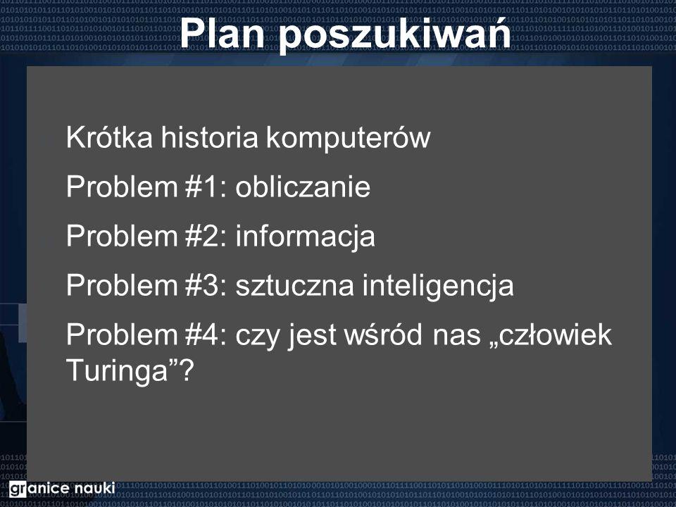 """Plan poszukiwań Krótka historia komputerów Problem #1: obliczanie Problem #2: informacja Problem #3: sztuczna inteligencja Problem #4: czy jest wśród nas """"człowiek Turinga"""